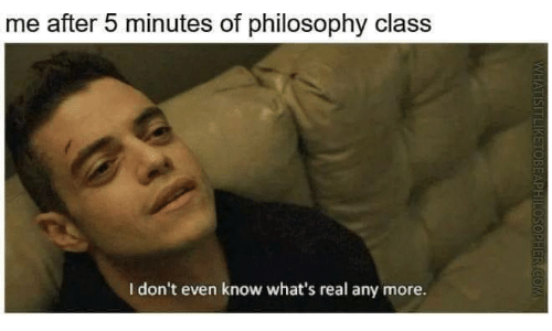 5 minutes: me after 5 minutes of philosophy class  I don't even know what's real any more.  HER COM