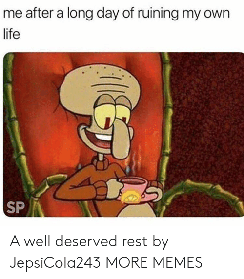 well deserved: me after a long day of ruining my own  life  SP A well deserved rest by JepsiCola243 MORE MEMES