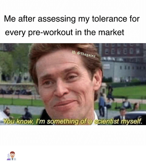 pre workout: Me after assessing my tolerance for  every pre-workout in the market  IG: @t  hegainz  ou know, I'm something of a scientist myself 👨🏽🔬