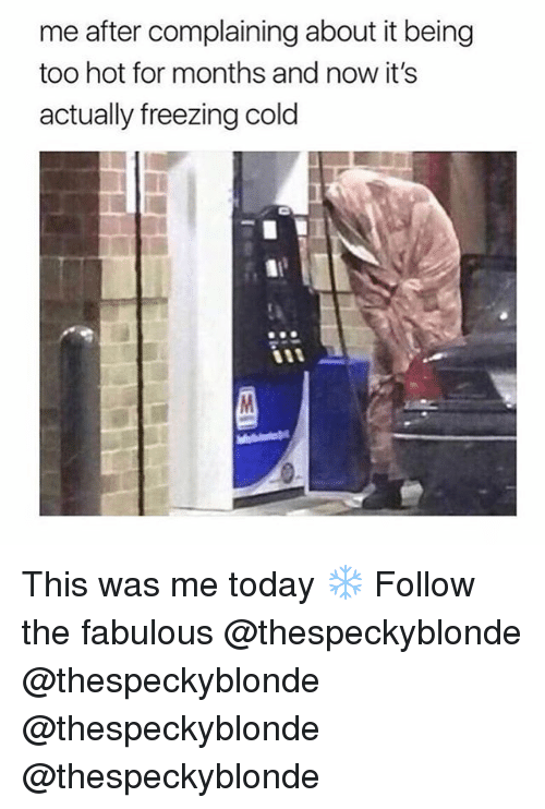 Freezing Cold: me after complaining about it being  too hot for months and now it's  actually freezing cold This was me today ❄️ Follow the fabulous @thespeckyblonde @thespeckyblonde @thespeckyblonde @thespeckyblonde