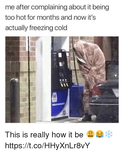 Freezing Cold: me after complaining about it being  too hot for months and now it's  actually freezing cold  90 This is really how it be 😩😂❄️ https://t.co/HHyXnLr8vY