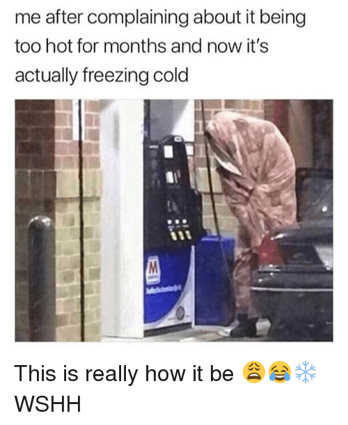 Freezing Cold: me after complaining about it being  too hot for months and now it's  actually freezing cold This is really how it be 😩😂❄️ WSHH