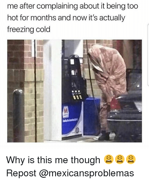 Freezing Cold: me after complaining about it being too  hot for months and now it's actually  freezing cold Why is this me though 😩😩😩 Repost @mexicansproblemas