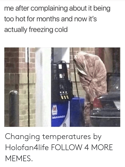 Freezing Cold: me after complaining about it being  too hot for months and now it's  actually freezing cold Changing temperatures by Holofan4life FOLLOW 4 MORE MEMES.