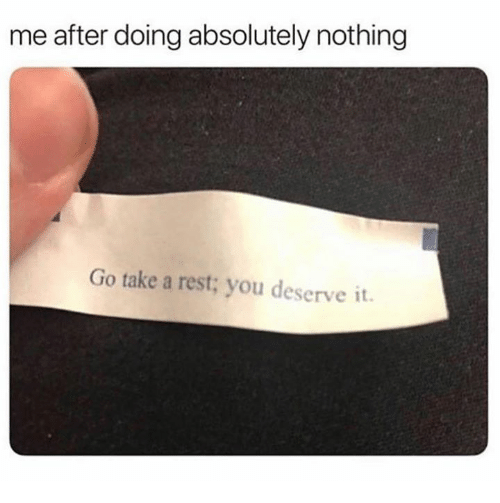 Rest, You, and Nothing: me after doing absolutely nothing  Go take a rest; you deserve it.