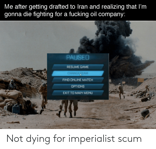 company: Me after getting drafted to Iran and realizing that I'm  gonna die fighting for a fucking oil company:  PAUSED  RESUME GAME  CHANGETEAM  FIND ONLINE MATCH  OPTIONS  EXIT TO MAIN MENU Not dying for imperialist scum