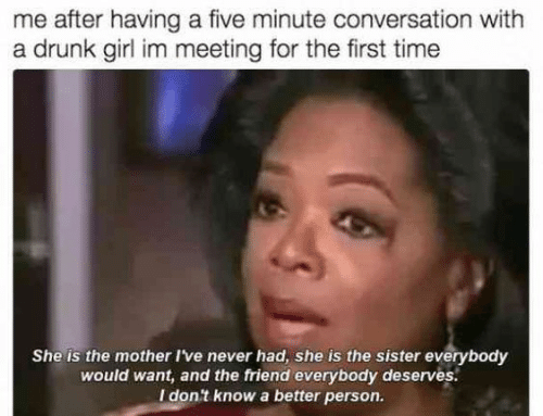 Drunk, Girl, and Time: me after having a five minute conversation with  a drunk girl im meeting for the first time  She is the mother I've never had, she is the sister everybody  would want, and the friend everybody deserves.  I don't know a better person.