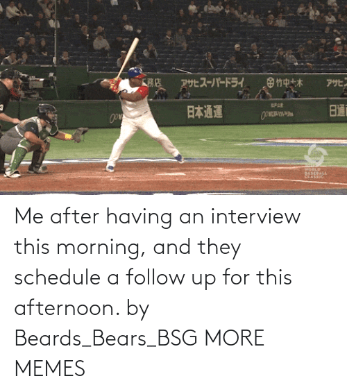 this morning: Me after having an interview this morning, and they schedule a follow up for this afternoon. by Beards_Bears_BSG MORE MEMES