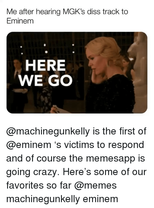 Diss Track: Me after hearing MGK's diss track to  Eminem  HERE  WE GO @machinegunkelly is the first of @eminem 's victims to respond and of course the memesapp is going crazy. Here's some of our favorites so far @memes machinegunkelly eminem