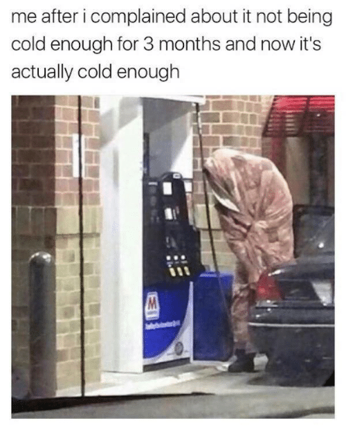Cold, Now, and For: me after i complained about it not being  cold enough for 3 months and now it's  actually cold enough