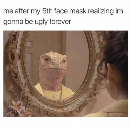 Ugly, Forever, and Girl Memes: me after my 5th face mask realizing im  gonna be ugly forever