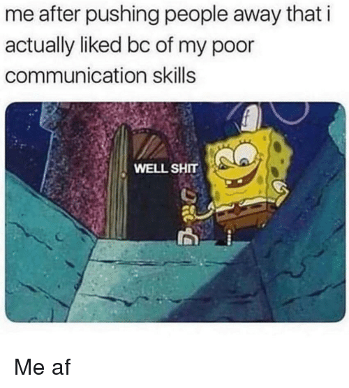 Af, Shit, and Communication: me after pushing people away that i  actually liked bc of my poor  communication skills  WELL SHIT Me af