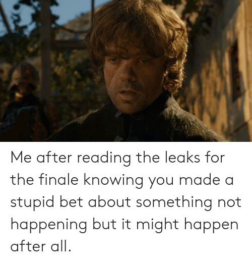 Leaks, Bet, and Knowing: Me after reading the leaks for the finale knowing you made a stupid bet about something not happening but it might happen after all.