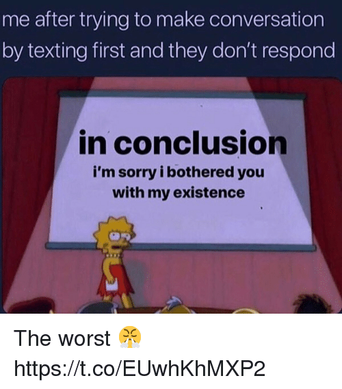 Sorry, Texting, and The Worst: me after trying to make conversation  by texting first and they don't respond  in conclusion  i'm sorry i bothered you  with my existence The worst 😤 https://t.co/EUwhKhMXP2