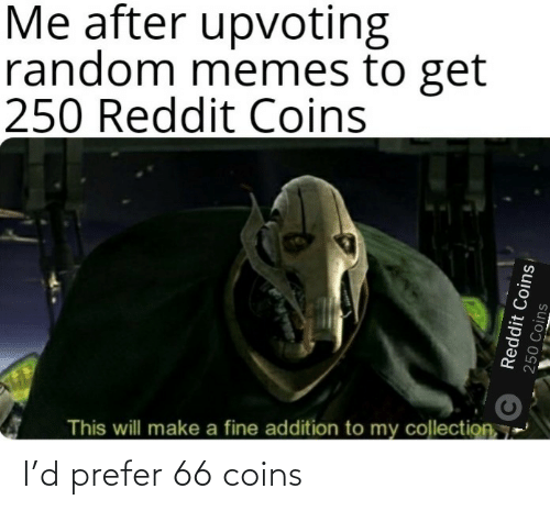 random: Me after upvoting  random memes to get  250 Reddit Coins  This will make a fine addition to my collection, 7  Reddit Coins  250 Coins I'd prefer 66 coins
