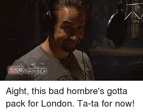 Memes, London, and 🤖: me Aight, this bad hombre's gotta pack for London. Ta-ta for now!