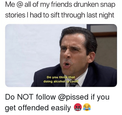 Friends, Funny, and Alcohol: Me @ all of my friends drunken snap  stories l had to sift through last night  Do you think that  doing alcohol is COO Do NOT follow @pissed if you get offended easily 🤬😂