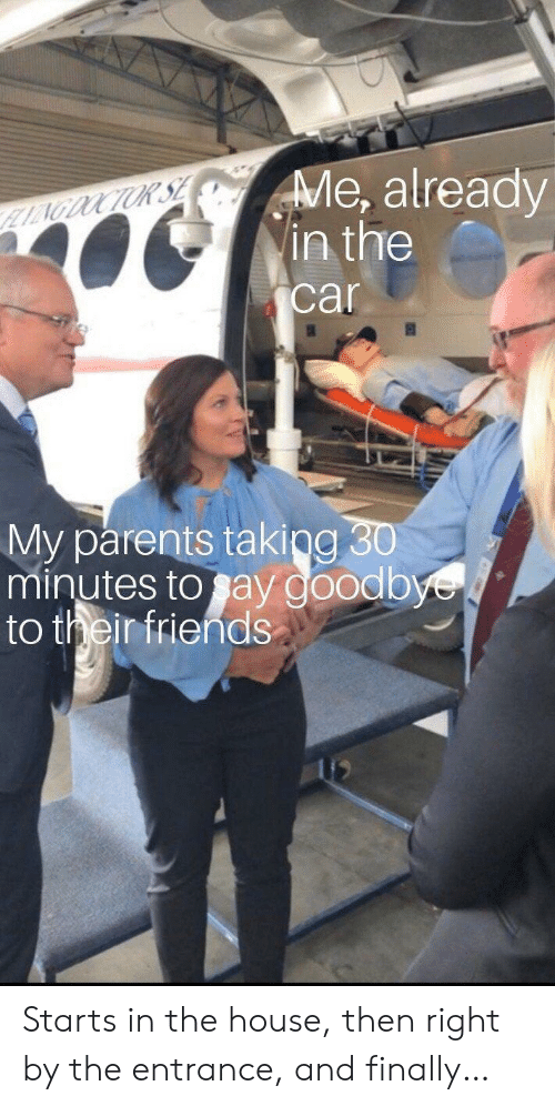 Friends, Parents, and House: Me, already  in the  LAGDOCTUR SE  car  My parents taking 30  minutes to say goodbye  to their friends Starts in the house, then right by the entrance, and finally…