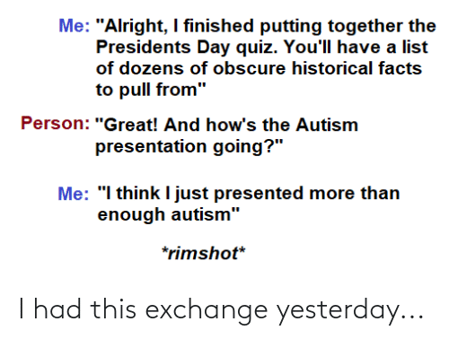 """Facts, Autism, and Presidents: Me: """"Alright, I finished putting together the  Presidents Day quiz. You'll have a list  of dozens of obscure historical facts  to pull from""""  Person: """"Great! And how's the Autism  presentation going?""""  Me: """"I think I just presented more than  enough autism""""  *rimshot* I had this exchange yesterday..."""