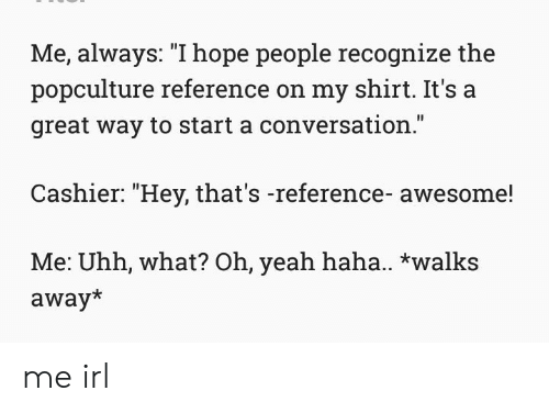 """Start A Conversation: Me, always: """"1hope people recognize the  popculture reference on my shirt. It's a  great way to start a conversation.  Cashier: """"Hey, that's -reference- awesome!  Me: Uhh, what? Oh, yeah haha.. *walks  away* me irl"""