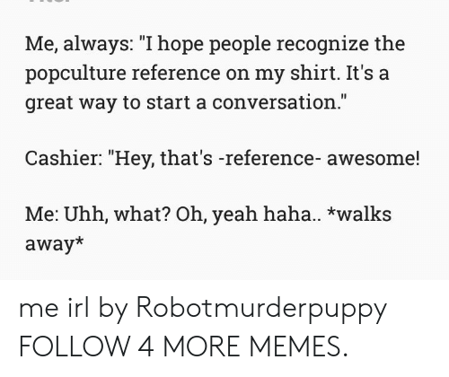 """Start A Conversation: Me, always: """"I hope people recognize the  popculture reference on my shirt. It's a  great way to start a conversation.""""  Cashier: """"Hey, that's -reference- awesome!  Me: Uhh, what? Oh, yeah haha.. *walks  away* me irl by Robotmurderpuppy FOLLOW 4 MORE MEMES."""