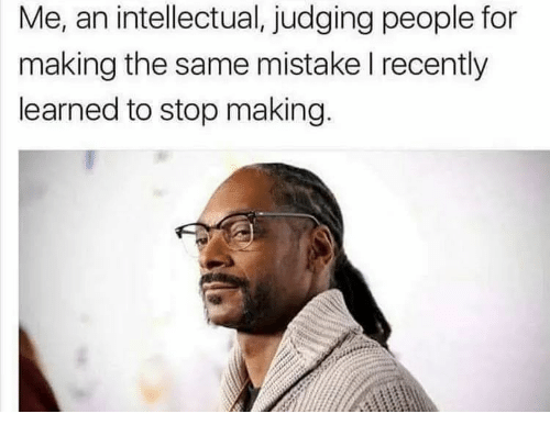 For, Intellectual, and Stop: Me, an intellectual, judging people for  making the same mistake l recently  learned to stop making.