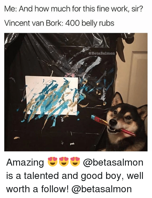 Borked: Me: And how much for this fine work, sir?  Vincent van Bork: 400 belly rubs  @BetaSalmon Amazing 😍😍😍 @betasalmon is a talented and good boy, well worth a follow! @betasalmon
