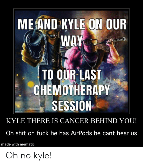 Shit, Cancer, and Fuck: ME AND KYLE ON OUR  WAY  TO OUR LAST  CHEMOTHERAPY  SESSION  KYLE THERE IS CANCER BEHIND YOU!  Oh shit oh fuck he has AirPods he cant hesr us  made with mematic Oh no kyle!