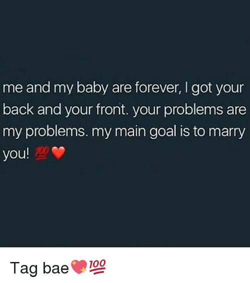 got your back: me and my baby are forever, I got your  back and your front. your problems are  my problems. my main goal is to marry  you! Tag bae💖💯