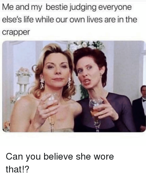 Life, Girl Memes, and Can: Me and my bestie judging everyone  else's life while our own lives are in the  crapper Can you believe she wore that!?