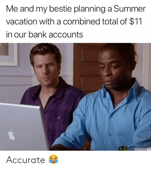 Summer, Bank, and Vacation: Me and my bestie planning a Summer  vacation with a combined total of $11  in our bank accounts Accurate 😂