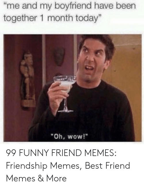 """Best Friend, Funny, and Memes: """"me and my boyfriend have been  together 1 month today""""  Oh, wow!"""" 99 FUNNY FRIEND MEMES: Friendship Memes, Best Friend Memes & More"""