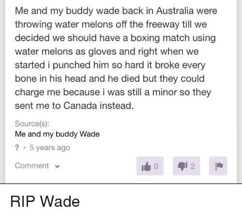 Boxing, Head, and Australia: Me and my buddy wade back in Australia were  throwing water melons off the freeway till we  decided we should have a boxing match using  water melons as gloves and right when we  started i punched him so hard it broke every  bone in his head and he died but they could  charge me because i was still a minor so they  sent me to Canada instead.  Source(s):  Me and my buddy Wade  ? 5 years ago  Comment
