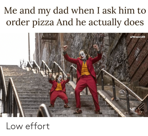 Dad, Pizza, and Ask: Me and my dad when I ask him to  order pizza And he actually does  u/ttracs149 Low effort