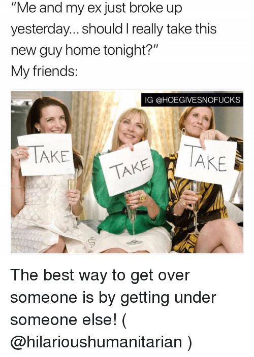"""Friends, Best, and Home: """"Me and my ex just broke up  yesterday... should I really take this  new guy home tonight?""""  My friends:  IG @HOEGIVESNOFUCKS  TAKE AkE The best way to get over someone is by getting under someone else! ( @hilarioushumanitarian )"""