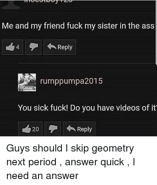 Ass, Period, and Videos: Me and my friend fuck my sister in the ass  4  Reply  rumppumpa2015  You sick fuck! Do you have videos of it  20  Reply Guys should I skip geometry next period , answer quick , I need an answer