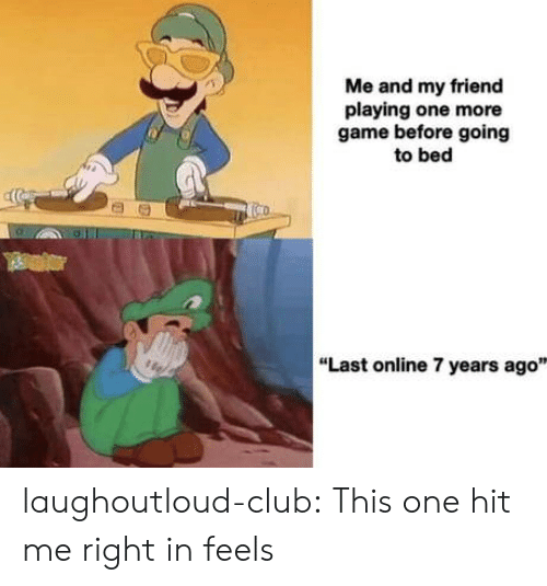 """Club, Tumblr, and Blog: Me and my friend  playing one more  game before going  to bed  """"Last online 7 years ago"""" laughoutloud-club:  This one hit me right in feels"""