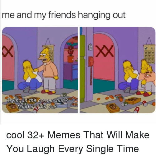 Crying, Friends, and Memes: me and my friends hanging out  Crying in the corner hun  4 cool 32+ Memes That Will Make You Laugh Every Single Time