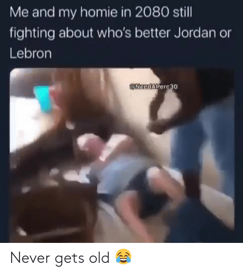 ballmemes.com: Me and my homie in 2080 still  fighting about who's better Jordan  Lebron  @NGedAPerc30 Never gets old 😂