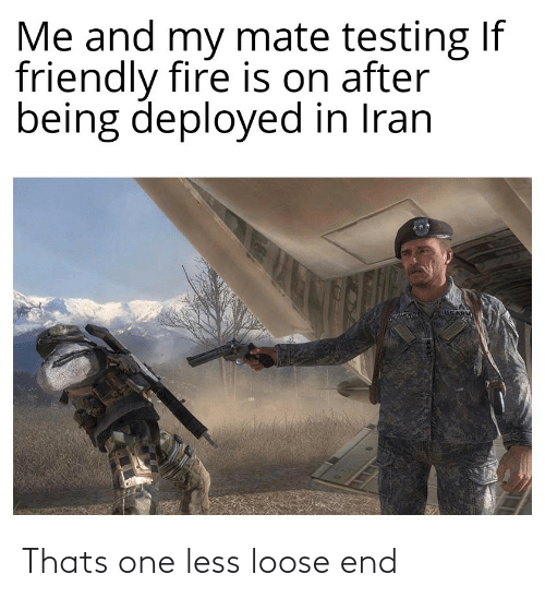 loose: Me and my mate testing If  friendly fire is on after  being deployed in Iran  USARM Thats one less loose end