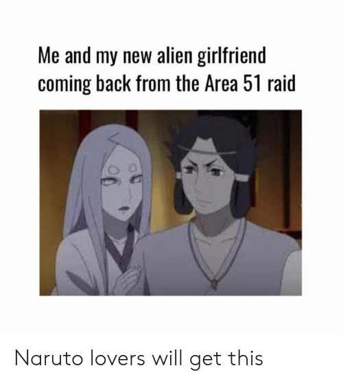 Lovers Will: Me and my new alien girlfriend  coming back from the Area 51 raid Naruto lovers will get this