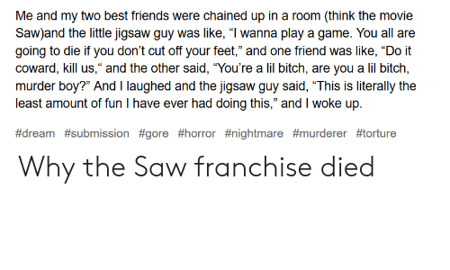 "Friends, Saw, and Best: Me and my two best friends were chained up in a room (think the movie  Saw)and the little jigsaw guy was like, ""I wanna play a game. You all are  going to die if you don't cut off your feet,"" and one friend was like, ""Do it  coward, kill us,"" and the other said, ""You're a lil bitch, are you a lil bitch,  murder boy?"" And I laughed and the jigsaw quv said, ""This is literally the  least amount of fun I have ever had doing this,"" and I woke up.  Why the Saw franchise died"