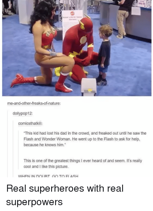 Dad, Saw, and Lost: me-and-other-freaks-of-nature:  dollypop12:  comicsthatkill:  This kid had lost his dad in the crowd, and freaked out until he saw the  Flash and Wonder Woman. He went up to the Flash to ask for help,  because he knows him.  This is one of the greatest things I ever heard of and seem. It's really  cool and I like this picture.  WHEN IN DOLURT GO TO ELASH Real superheroes with real superpowers