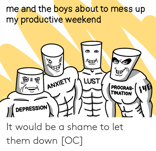 A Shame: me and the boys about to mess up  my productive weekend  E  LUST  ANXIETY  PROCRAS-  TINATION  DEPRESSION  (3 It would be a shame to let them down [OC]