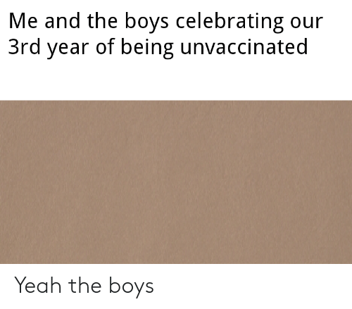 Yeah, Boys, and Celebrating: Me and the boys celebrating our  3rd year of being unvaccinated Yeah the boys