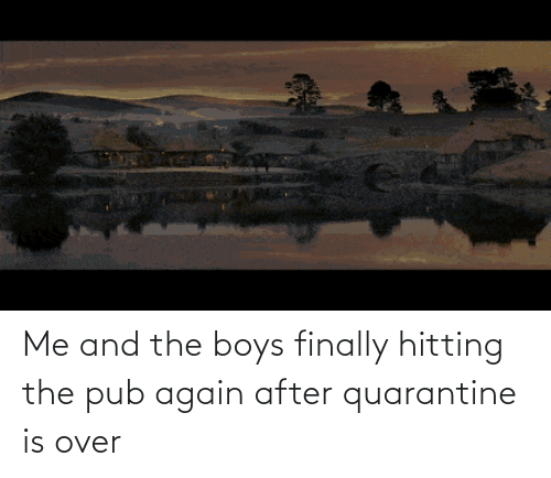 hitting: Me and the boys finally hitting the pub again after quarantine is over