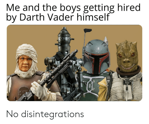 vader: Me and the boys getting hired  by Darth Vader himself No disintegrations