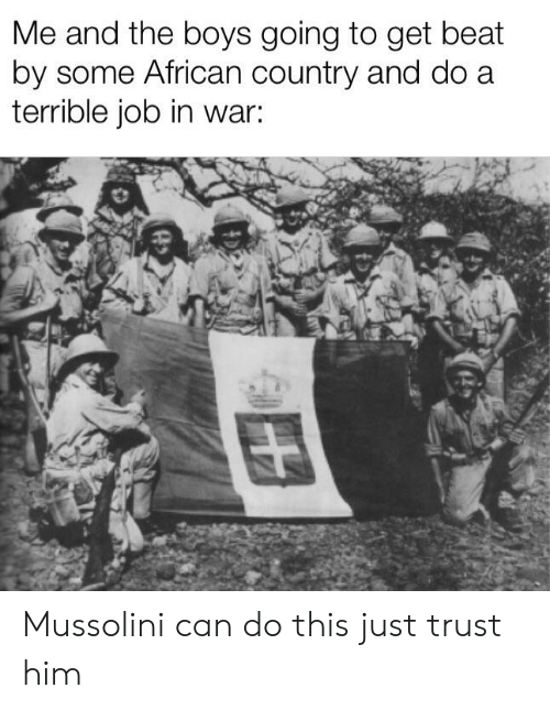 History, Boys, and Job: Me and the boys going to get beat  by some African country and do a  terrible job in war: Mussolini can do this just trust him