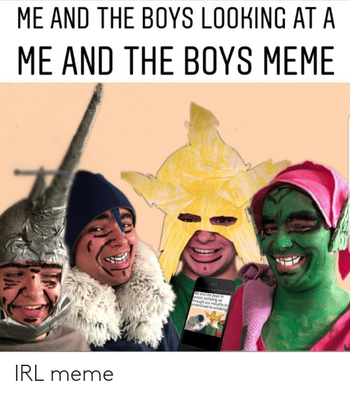 Meme, Smoking, and Winter: ME AND THE BOYS LOOKING AT A  ME AND THE BOYS MEME  Me and the boys in  winter, exhaling air  through our mouths to  oretend we're smoking IRL meme