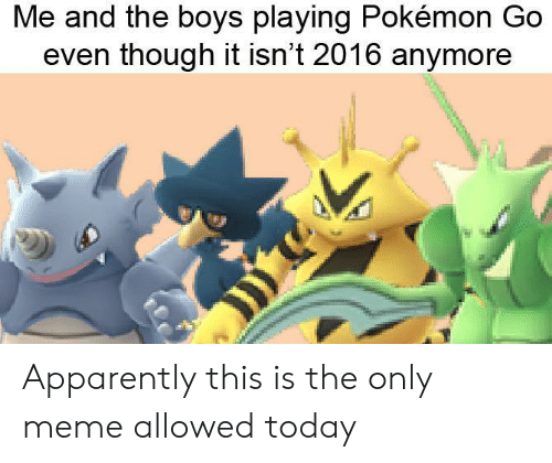 Apparently, Meme, and Pokemon: Me and the boys playing Pokémon Go  even though it isn't 2016 anymore Apparently this is the only meme allowed today